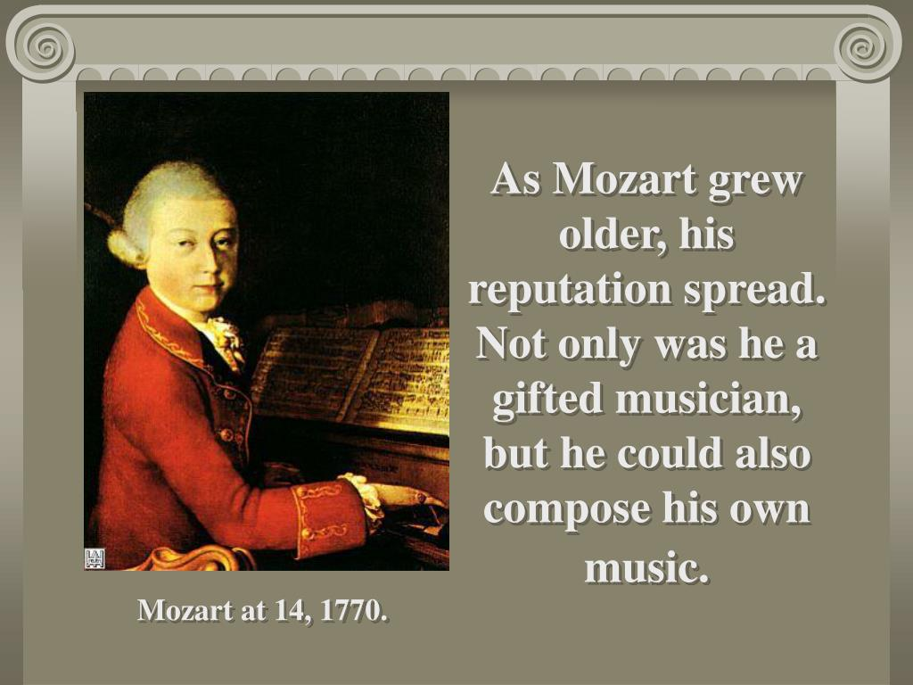As Mozart grew older, his reputation spread.  Not only was he a gifted musician, but he could also compose his own music.