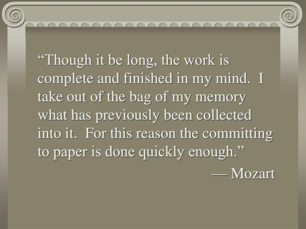 """Though it be long, the work is complete and finished in my mind.  I take out of the bag of my memory what has previously been collected into it.  For this reason the committing to paper is done quickly enough."""