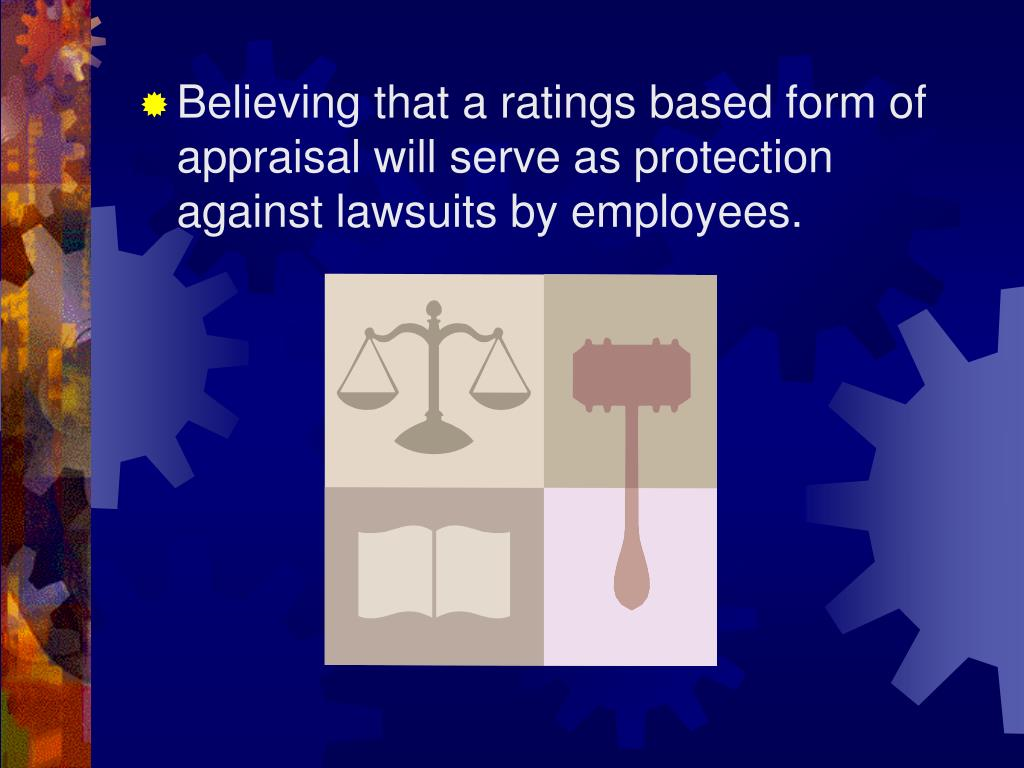 Believing that a ratings based form of appraisal will serve as protection against lawsuits by employees.