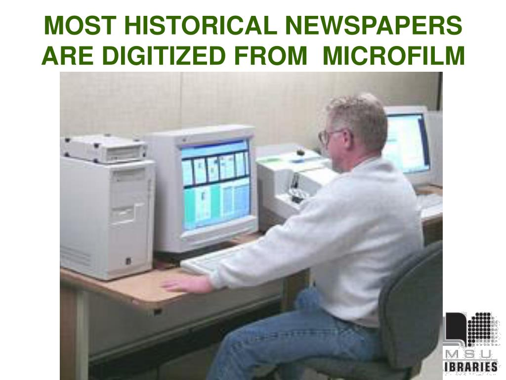 MOST HISTORICAL NEWSPAPERS ARE DIGITIZED FROM  MICROFILM