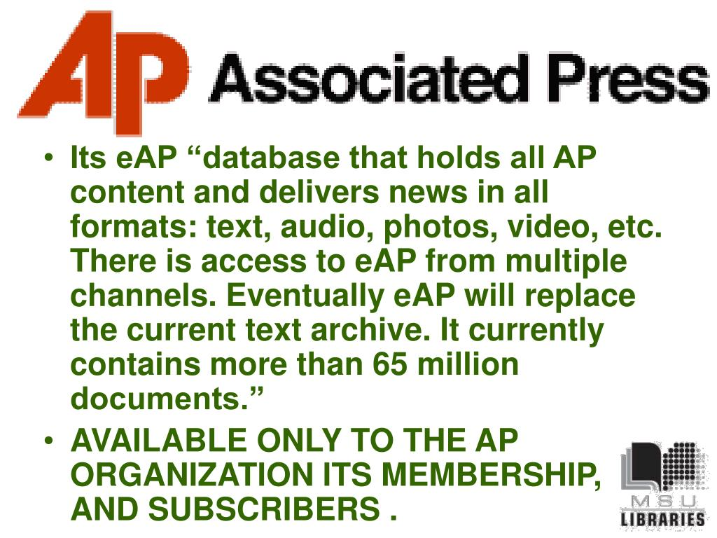 "Its eAP ""database that holds all AP content and delivers news in all formats: text, audio, photos, video, etc. There is access to eAP from multiple channels. Eventually eAP will replace the current text archive. It currently contains more than 65 million documents."""