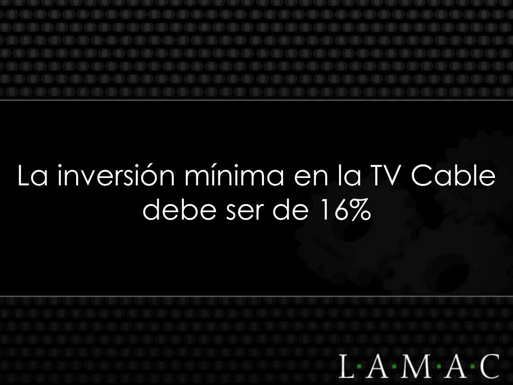 La inversión mínima en la TV Cable debe ser de 16%