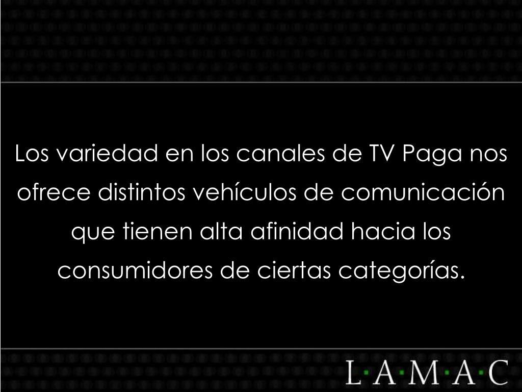 Los variedad en los canales de TV Paga nos ofrece distintos vehículos de comunicación que tienen alta afinidad hacia los consumidores de ciertas categorías.