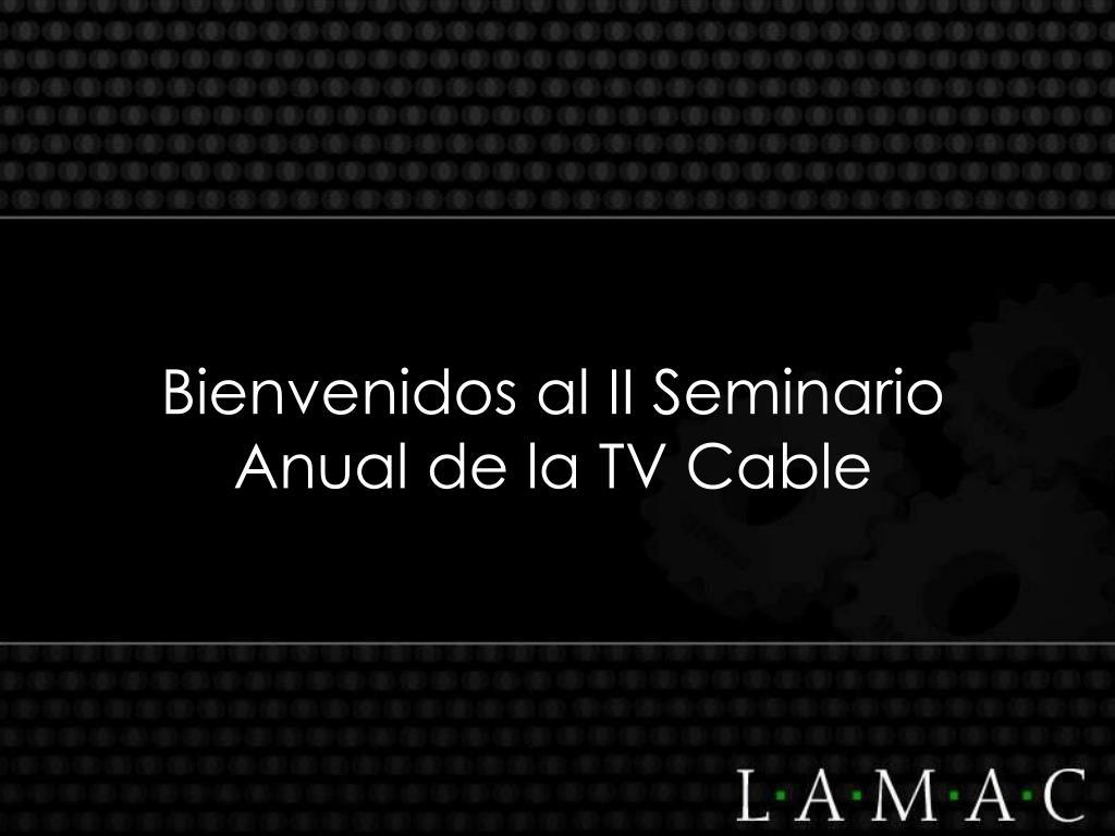 Bienvenidos al II Seminario Anual de la TV Cable
