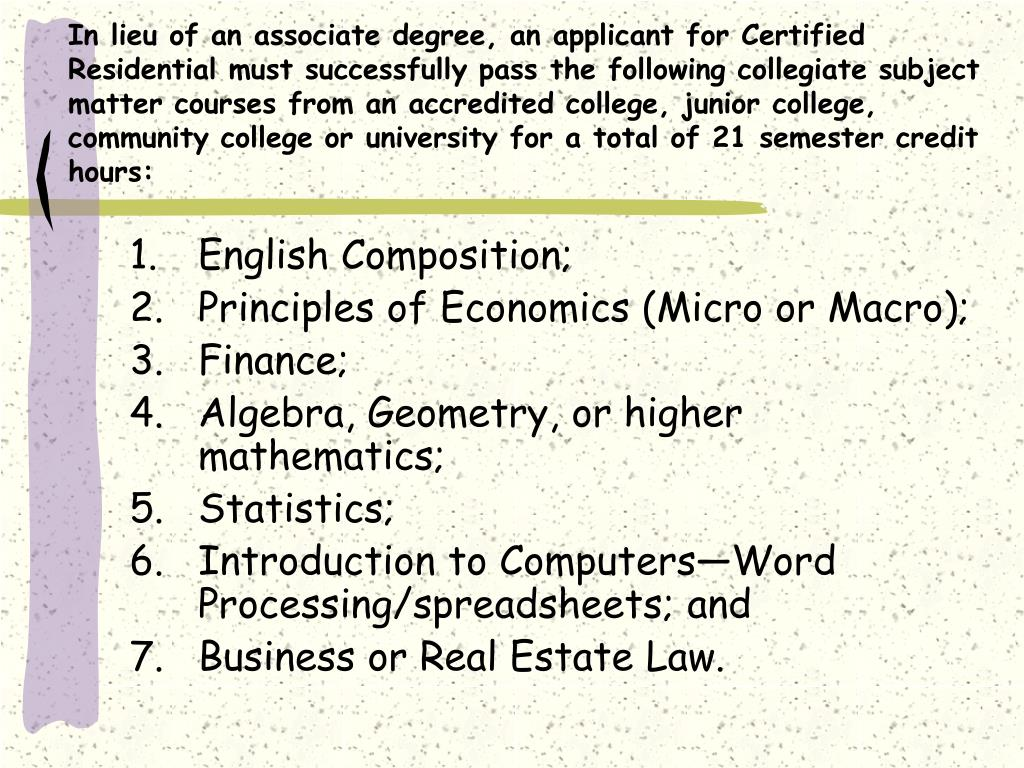 In lieu of an associate degree, an applicant for Certified Residential must successfully pass the following collegiate subject matter courses from an accredited college, junior college, community college or university for a total of 21 semester credit hours: