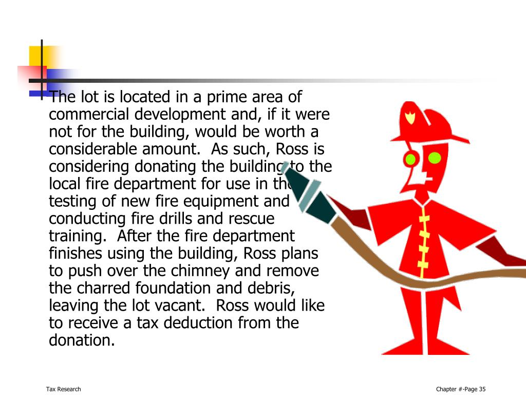 The lot is located in a prime area of commercial development and, if it were not for the building, would be worth a considerable amount.  As such, Ross is considering donating the building to the local fire department for use in the testing of new fire equipment and conducting fire drills and rescue training.  After the fire department finishes using the building, Ross plans to push over the chimney and remove the charred foundation and debris, leaving the lot vacant.  Ross would like to receive a tax deduction from the donation.