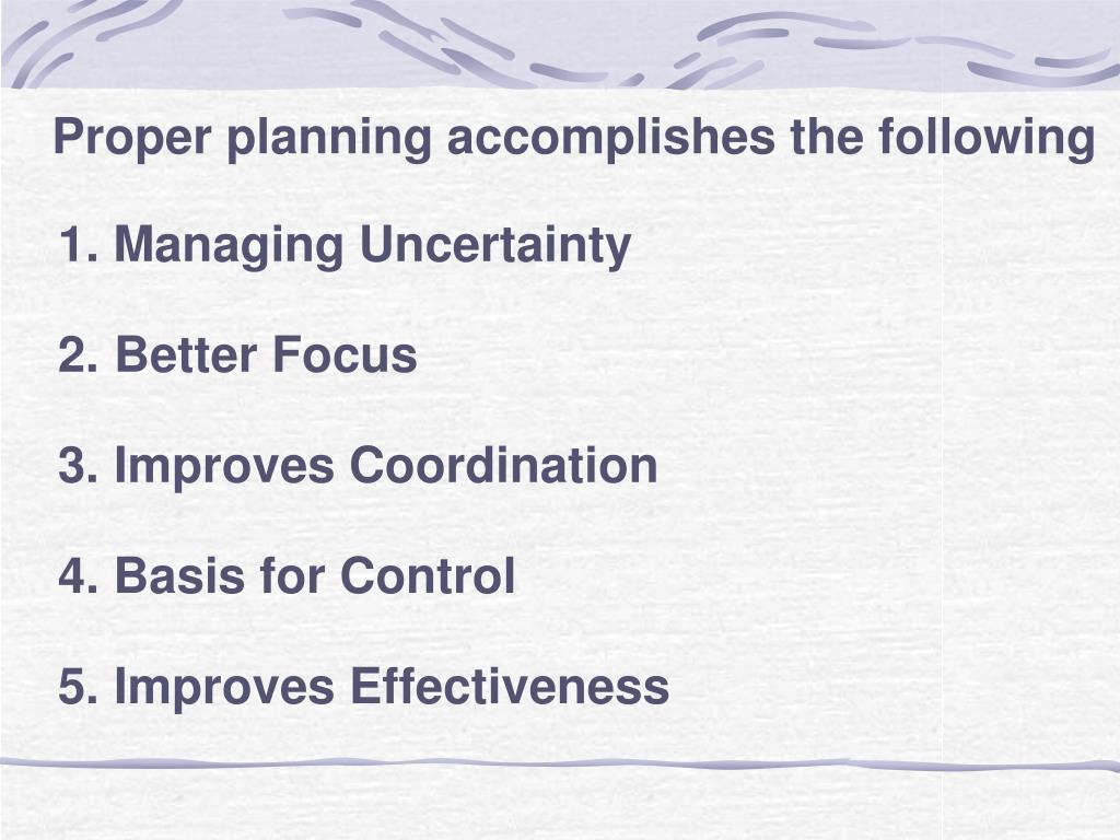 Proper planning accomplishes the following