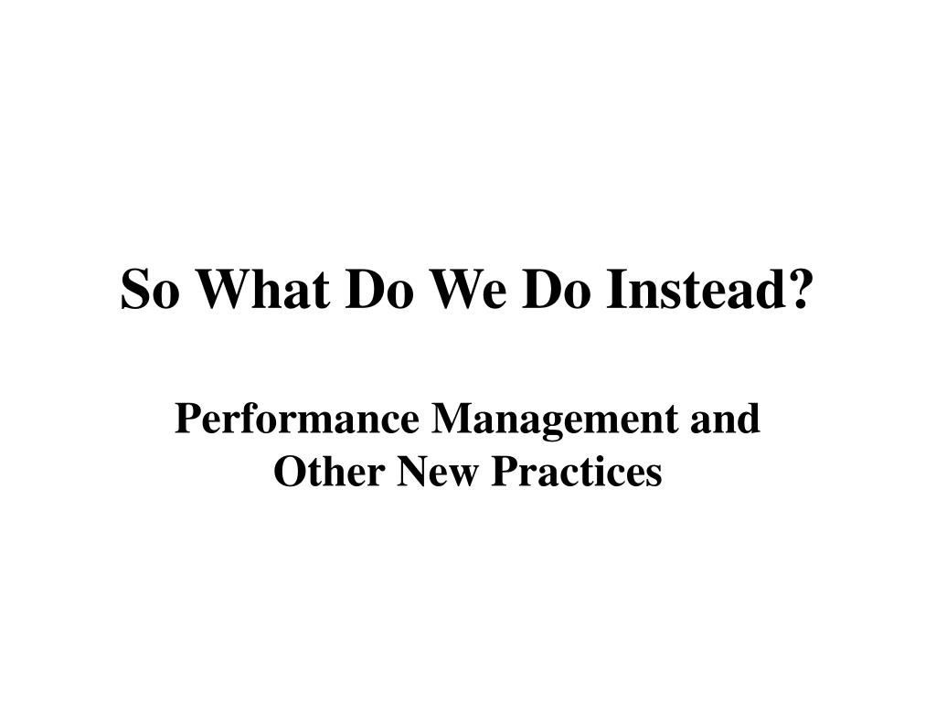 So What Do We Do Instead?