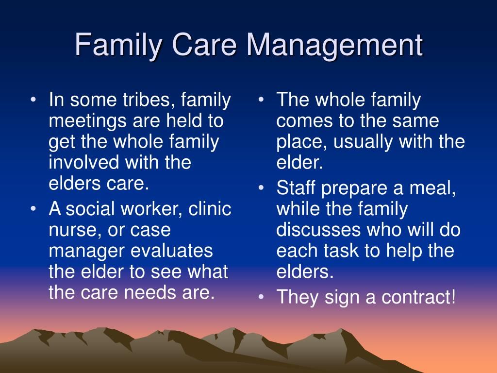 In some tribes, family meetings are held to get the whole family involved with the elders care.