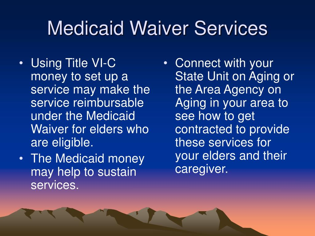 Using Title VI-C money to set up a service may make the service reimbursable under the Medicaid Waiver for elders who are eligible.