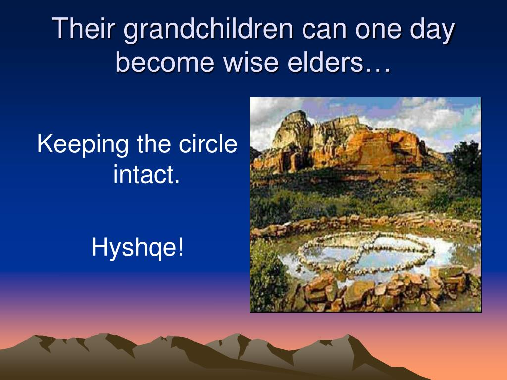 Their grandchildren can one day become wise elders…