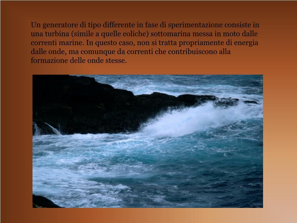 Un generatore di tipo differente in fase di sperimentazione consiste in una turbina (simile a quelle eoliche) sottomarina messa in moto dalle correnti marine. In questo caso, non si tratta propriamente di energia dalle onde, ma comunque da correnti che contribuiscono alla formazione delle onde stesse.
