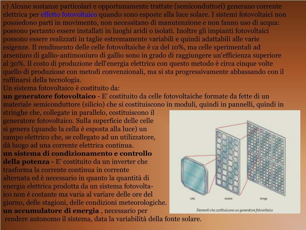 c) Alcune sostanze particolari e opportunamente trattate (semiconduttori) generano corrente elettrica per