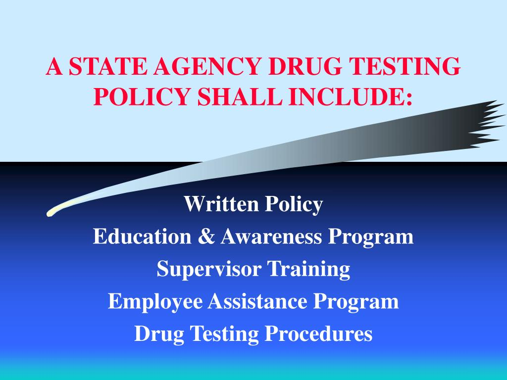 A STATE AGENCY DRUG TESTING POLICY SHALL INCLUDE: