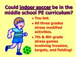 could indoor soccer be in the middle school pe curriculum