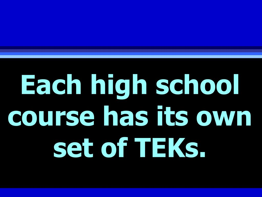 Each high school course has its own set of TEKs.
