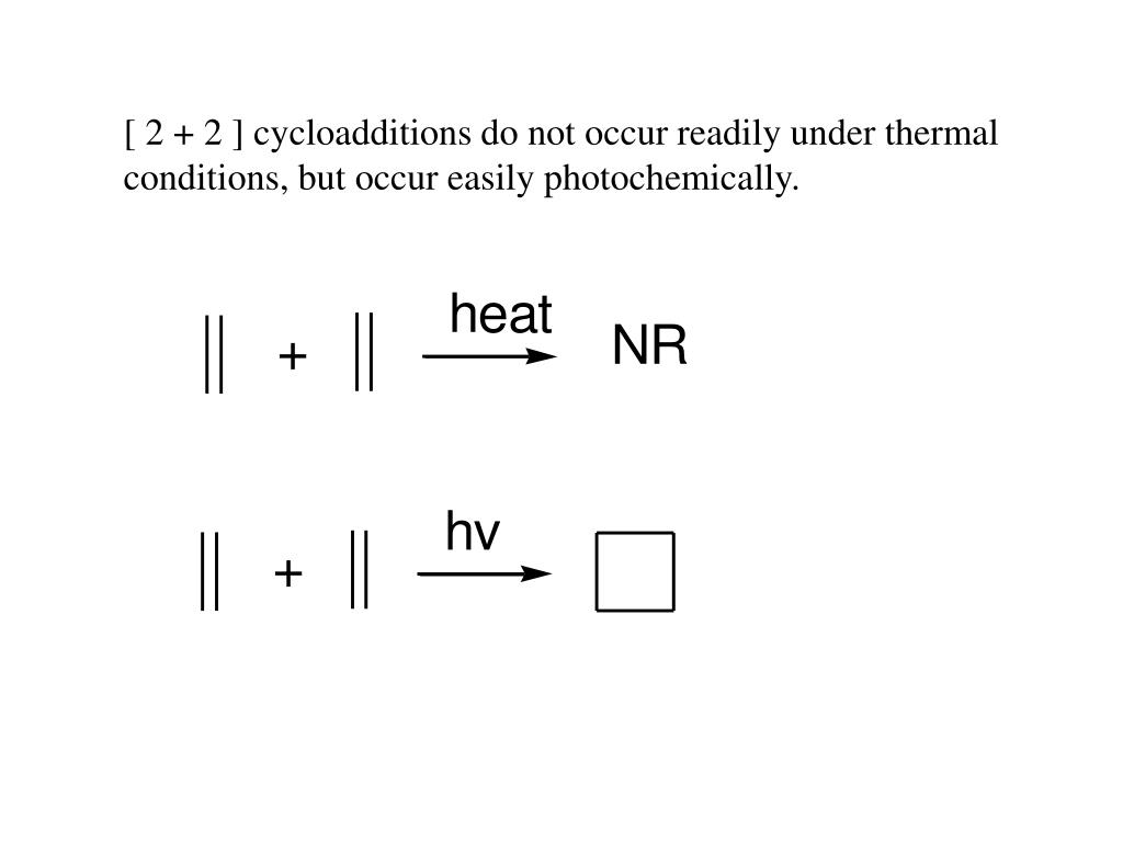 [ 2 + 2 ] cycloadditions do not occur readily under thermal conditions, but occur easily photochemically.