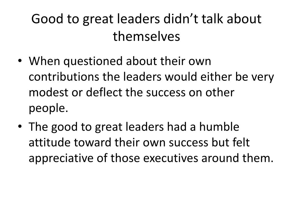 Good to great leaders didn't talk about themselves