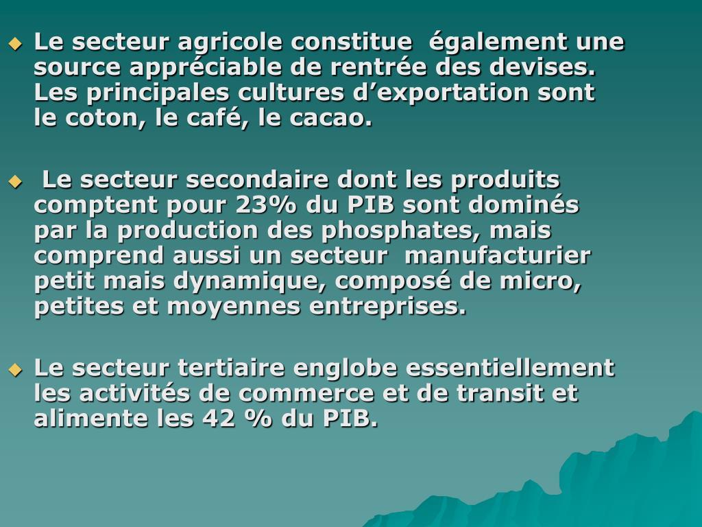 Le secteur agricole constitue  également une source appréciable de rentrée des devises. Les principales cultures d'exportation sont le coton, le café, le cacao.