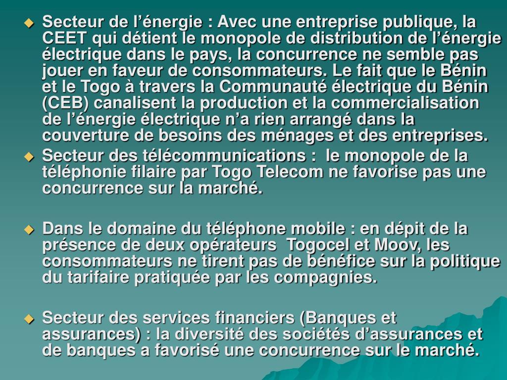 Secteur de l'énergie: Avec une entreprise publique, la CEET qui détient le monopole de distribution de l'énergie électrique dans le pays, la concurrence ne semble pas jouer en faveur de consommateurs. Le fait que le Bénin et le Togo à travers la Communauté électrique du Bénin (CEB) canalisent la production et la commercialisation de l'énergie électrique n'a rien arrangé dans la couverture de besoins des ménages et des entreprises.