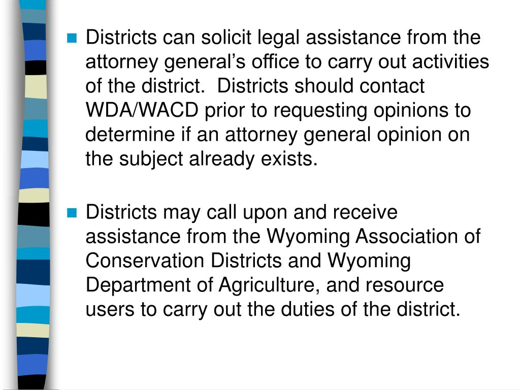 Districts can solicit legal assistance from the attorney general's office to carry out activities of the district.  Districts should contact WDA/WACD prior to requesting opinions to determine if an attorney general opinion on the subject already exists.