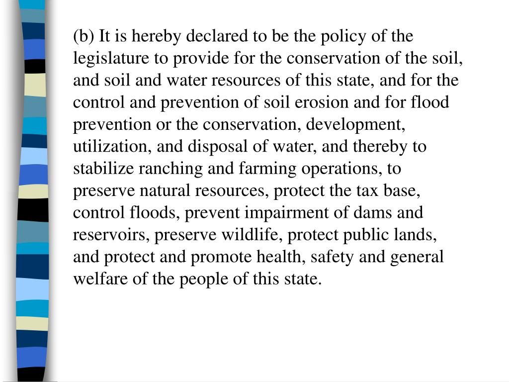 (b) It is hereby declared to be the policy of the legislature to provide for the conservation of the soil, and soil and water resources of this state, and for the control and prevention of soil erosion and for flood prevention or the conservation, development, utilization, and disposal of water, and thereby to stabilize ranching and farming operations, to preserve natural resources, protect the tax base, control floods, prevent impairment of dams and reservoirs, preserve wildlife, protect public lands, and protect and promote health, safety and general welfare of the people of this state.