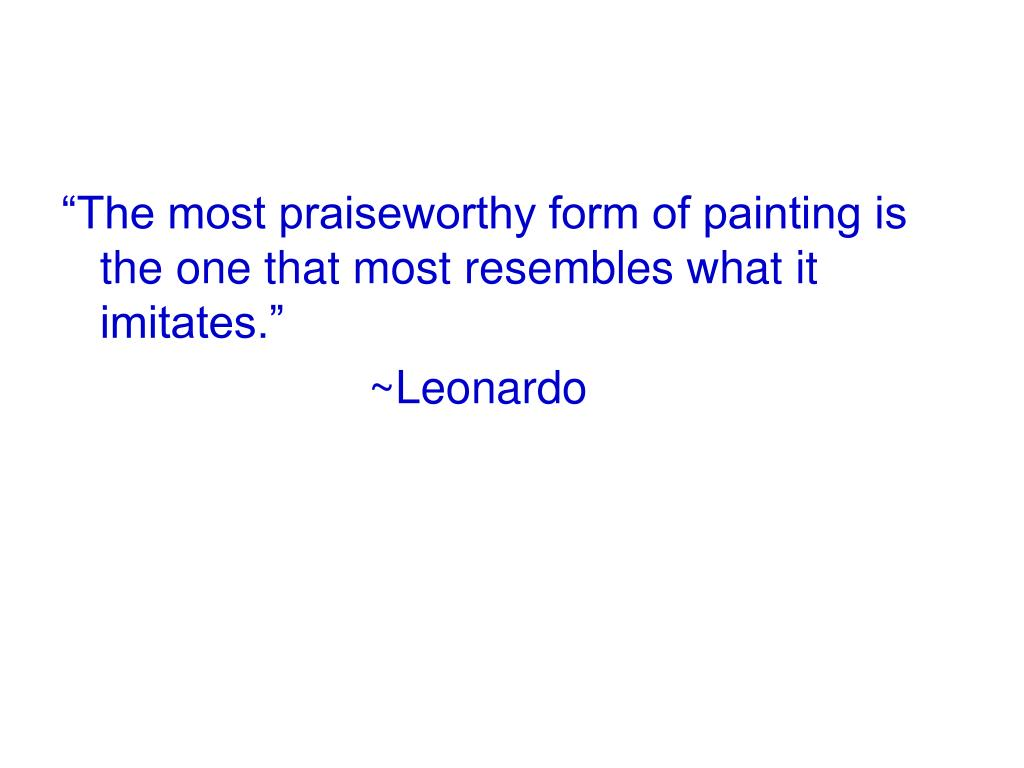 """""""The most praiseworthy form of painting is the one that most resembles what it imitates."""""""