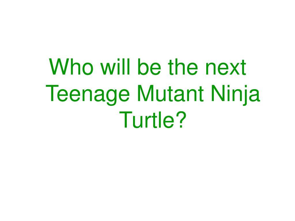 Who will be the next Teenage Mutant Ninja Turtle?