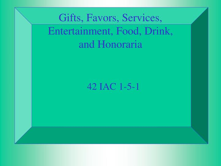 Gifts favors services entertainment food drink and honoraria
