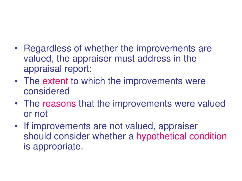 Regardless of whether the improvements are valued, the appraiser must address in the appraisal report: