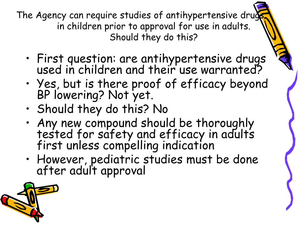 The Agency can require studies of antihypertensive drugs in children prior to approval for use in adults.