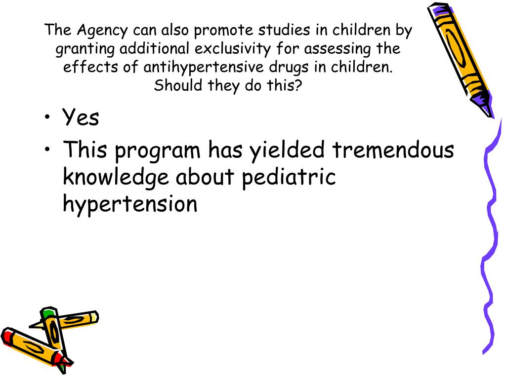 The Agency can also promote studies in children by granting additional exclusivity for assessing the effects of antihypertensive drugs in children.