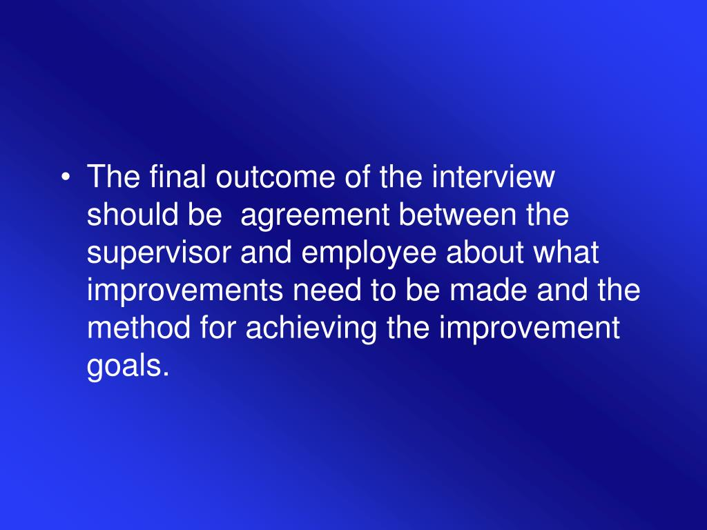 The final outcome of the interview should be  agreement between the supervisor and employee about what improvements need to be made and the method for achieving the improvement goals.