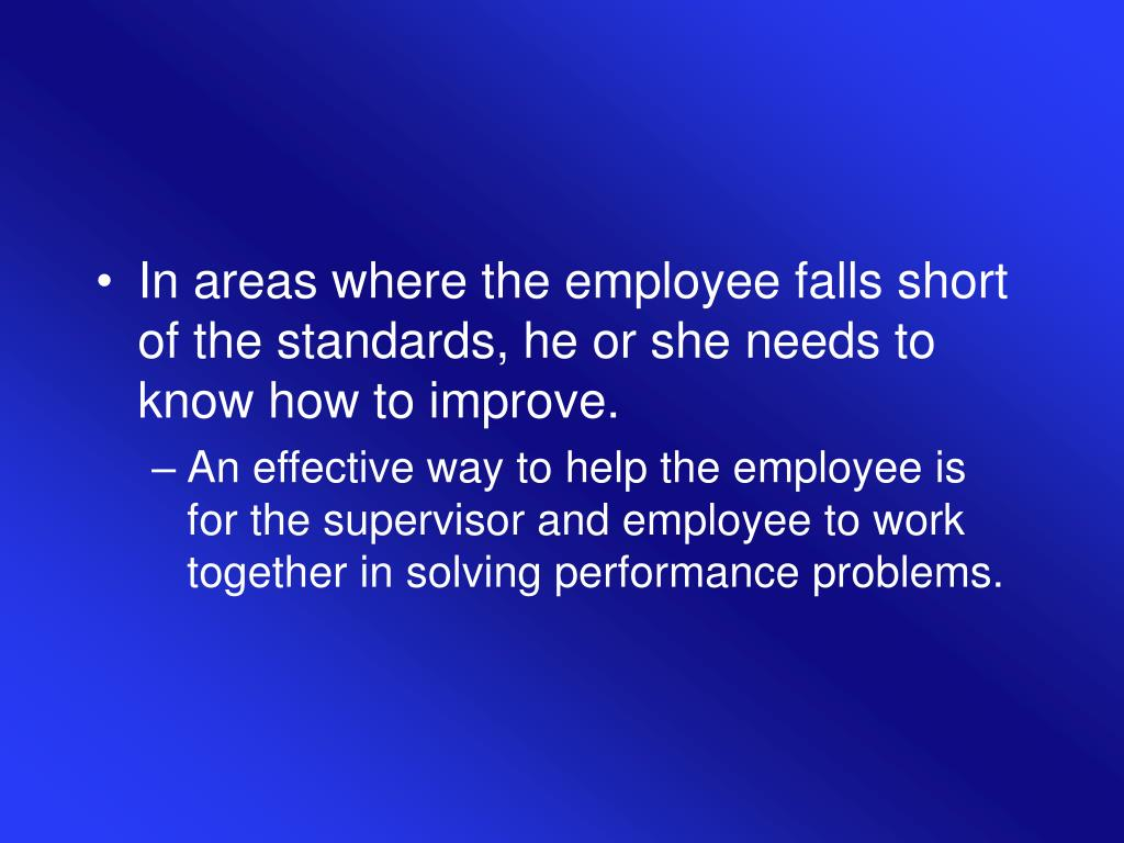 In areas where the employee falls short of the standards, he or she needs to know how to improve.