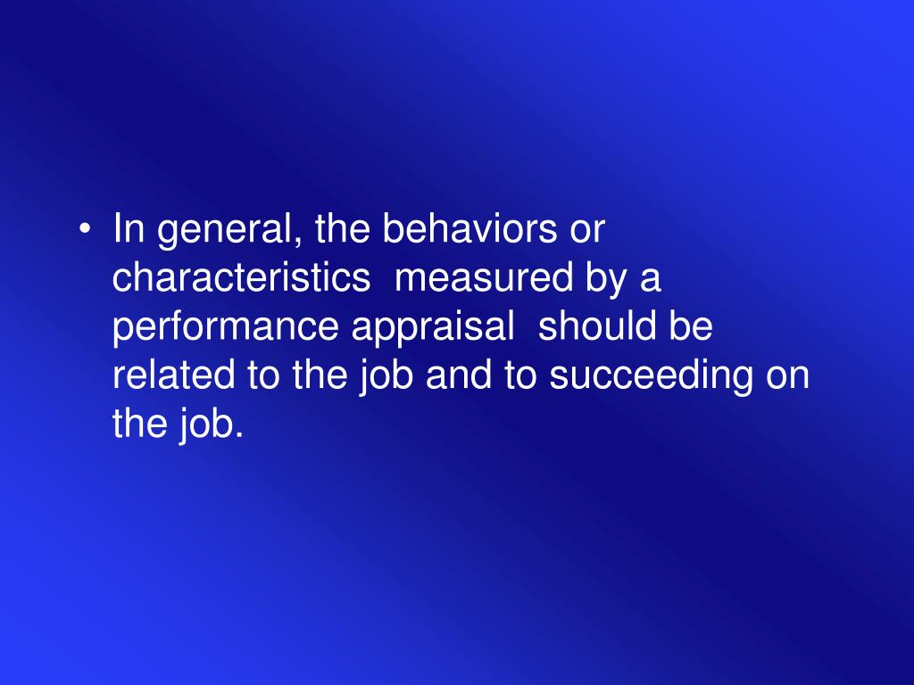 In general, the behaviors or characteristics  measured by a performance appraisal  should be related to the job and to succeeding on the job.