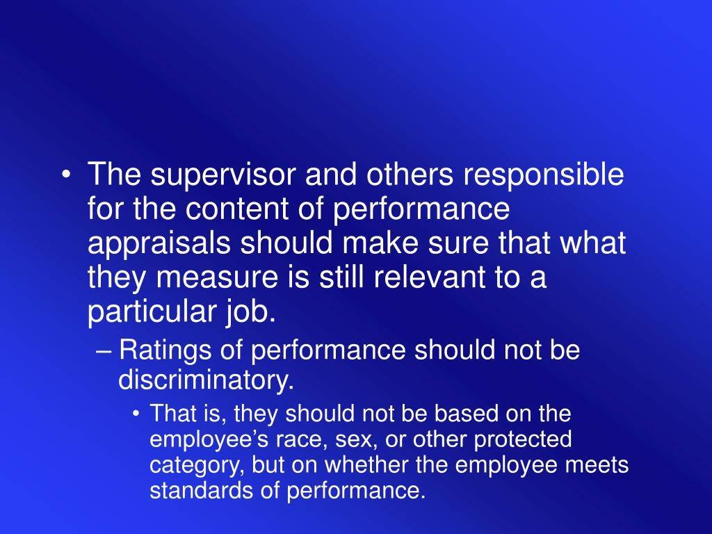 The supervisor and others responsible for the content of performance appraisals should make sure that what they measure is still relevant to a particular job.