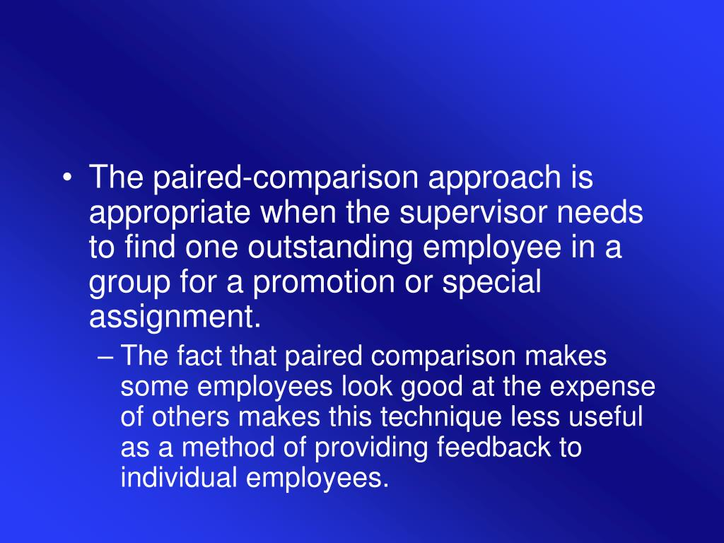 The paired-comparison approach is appropriate when the supervisor needs to find one outstanding employee in a group for a promotion or special assignment.