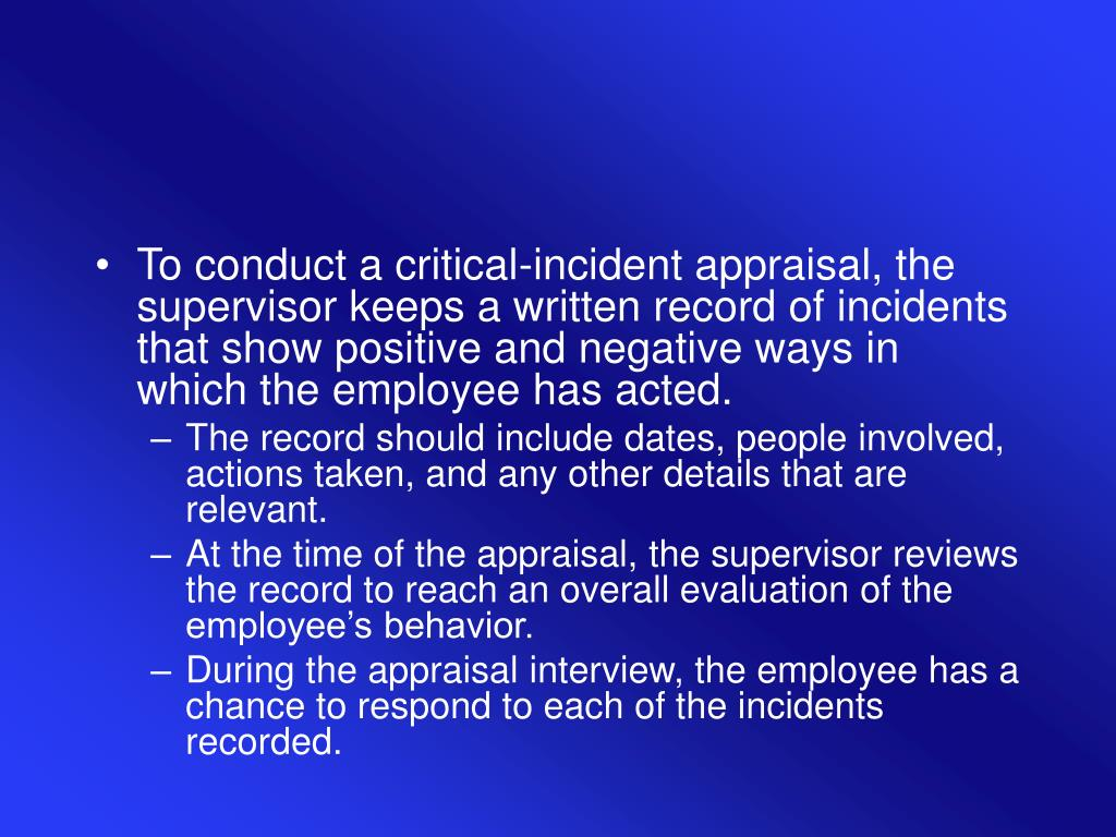 To conduct a critical-incident appraisal, the supervisor keeps a written record of incidents that show positive and negative ways in which the employee has acted.