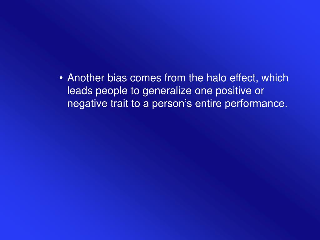 Another bias comes from the halo effect, which leads people to generalize one positive or negative trait to a person's entire performance.