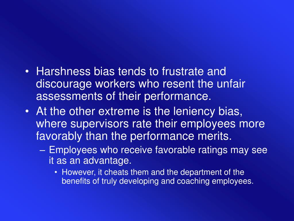Harshness bias tends to frustrate and discourage workers who resent the unfair assessments of their performance.