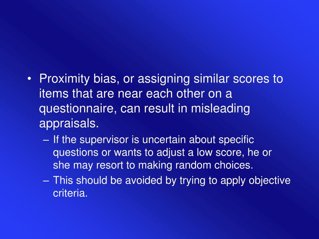Proximity bias, or assigning similar scores to items that are near each other on a questionnaire, can result in misleading appraisals.