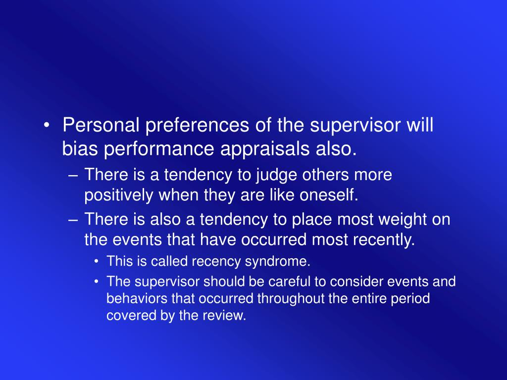 Personal preferences of the supervisor will bias performance appraisals also.