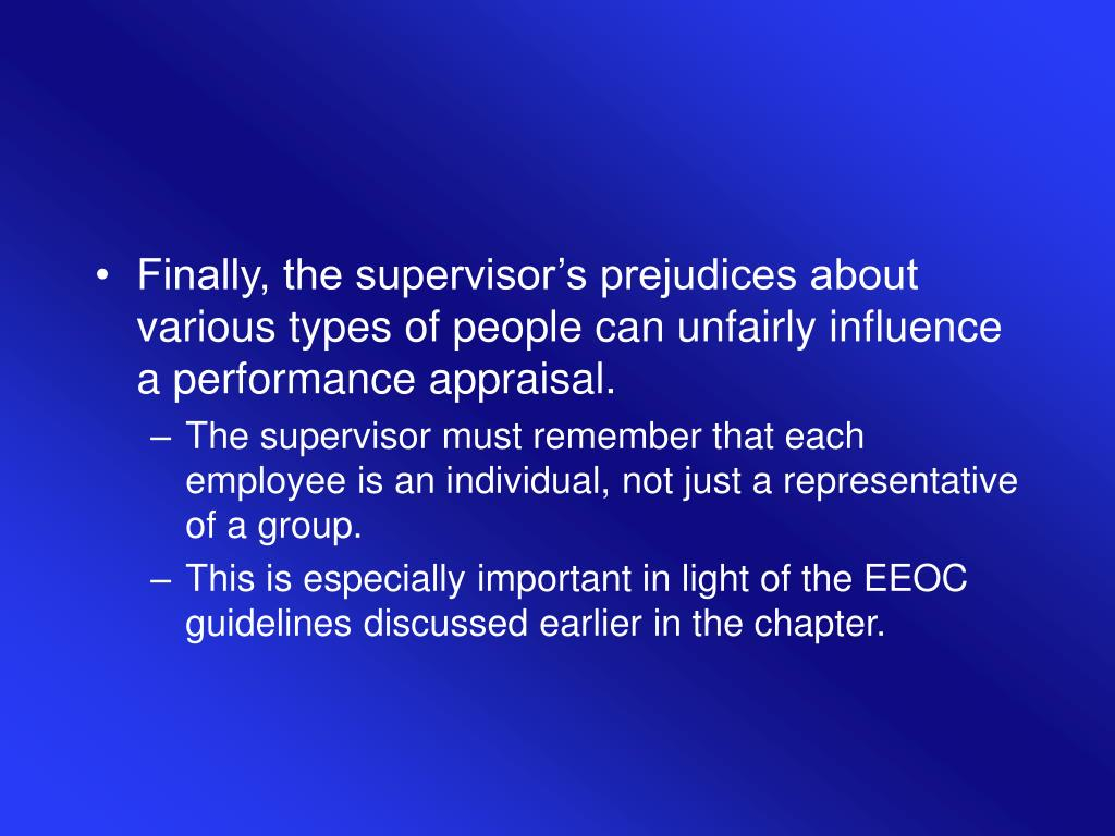Finally, the supervisor's prejudices about various types of people can unfairly influence a performance appraisal.