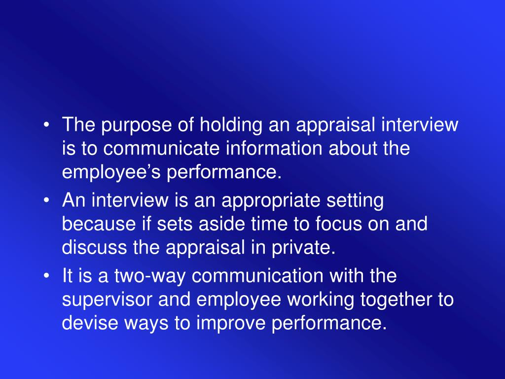 The purpose of holding an appraisal interview is to communicate information about the employee's performance.