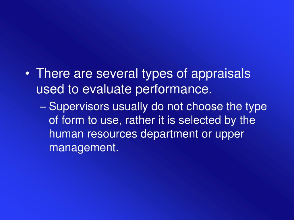 There are several types of appraisals used to evaluate performance.