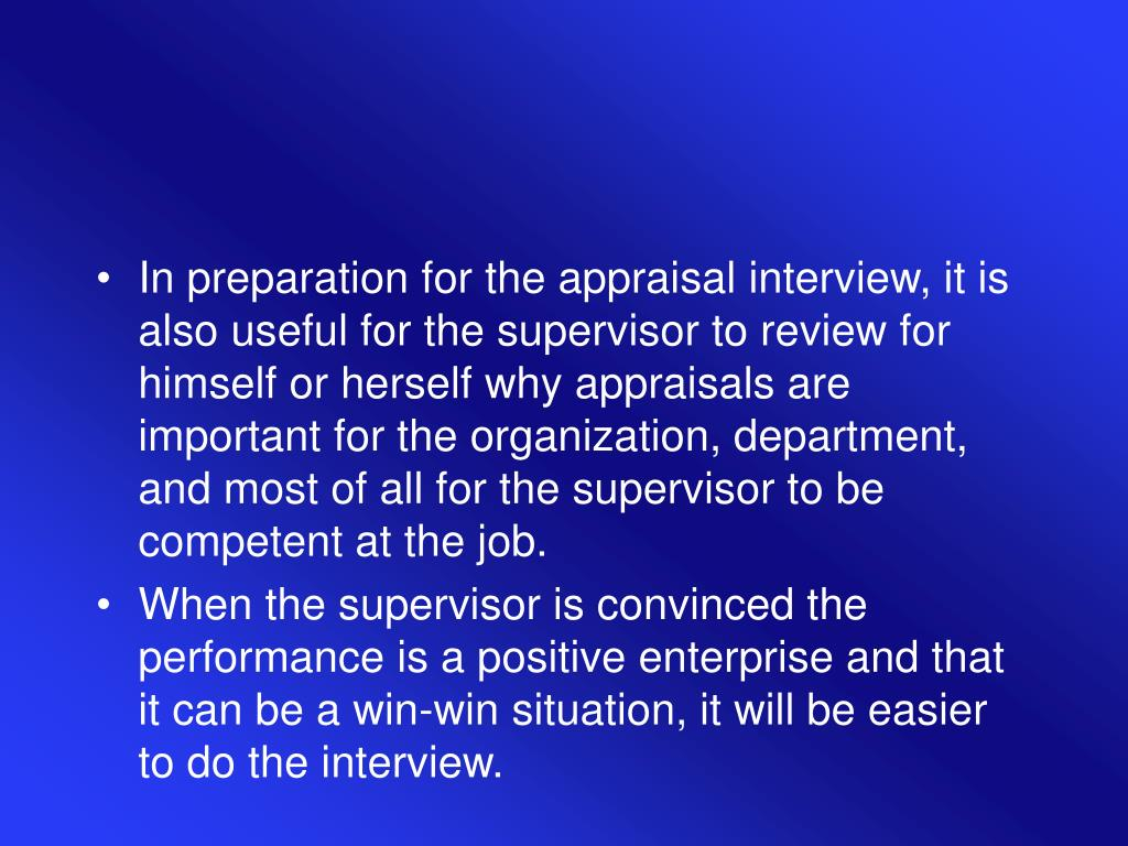 In preparation for the appraisal interview, it is also useful for the supervisor to review for himself or herself why appraisals are important for the organization, department, and most of all for the supervisor to be competent at the job.