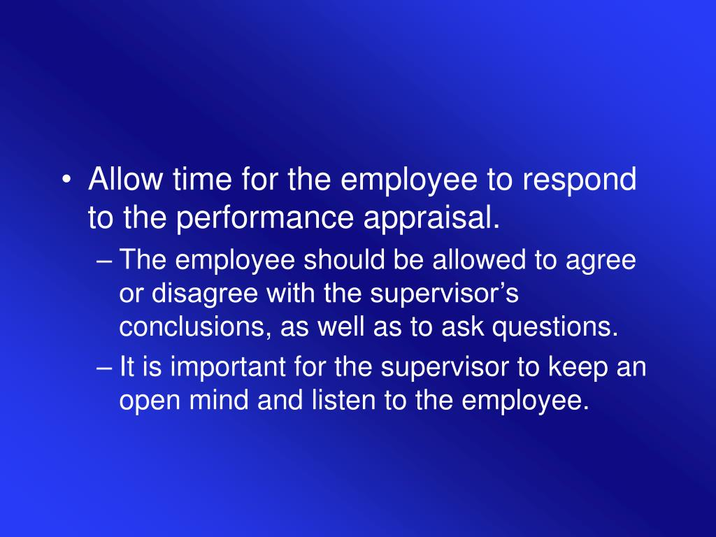 Allow time for the employee to respond to the performance appraisal.