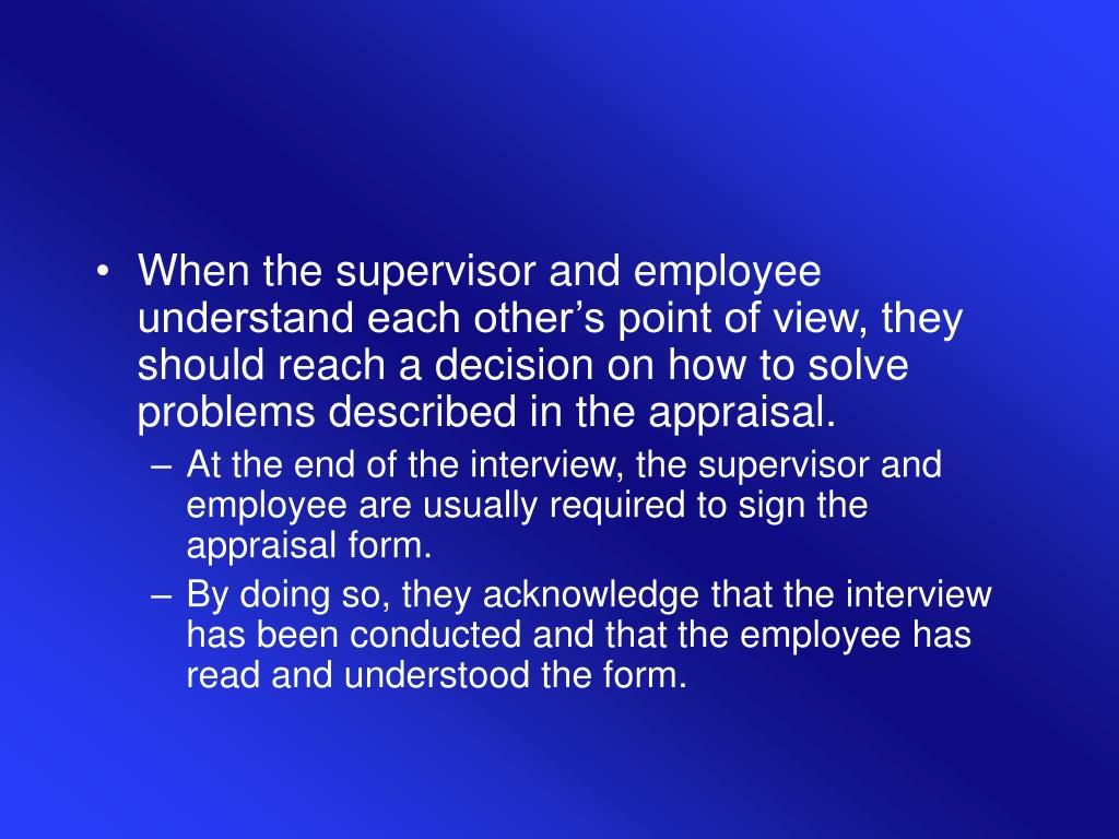 When the supervisor and employee understand each other's point of view, they should reach a decision on how to solve problems described in the appraisal.
