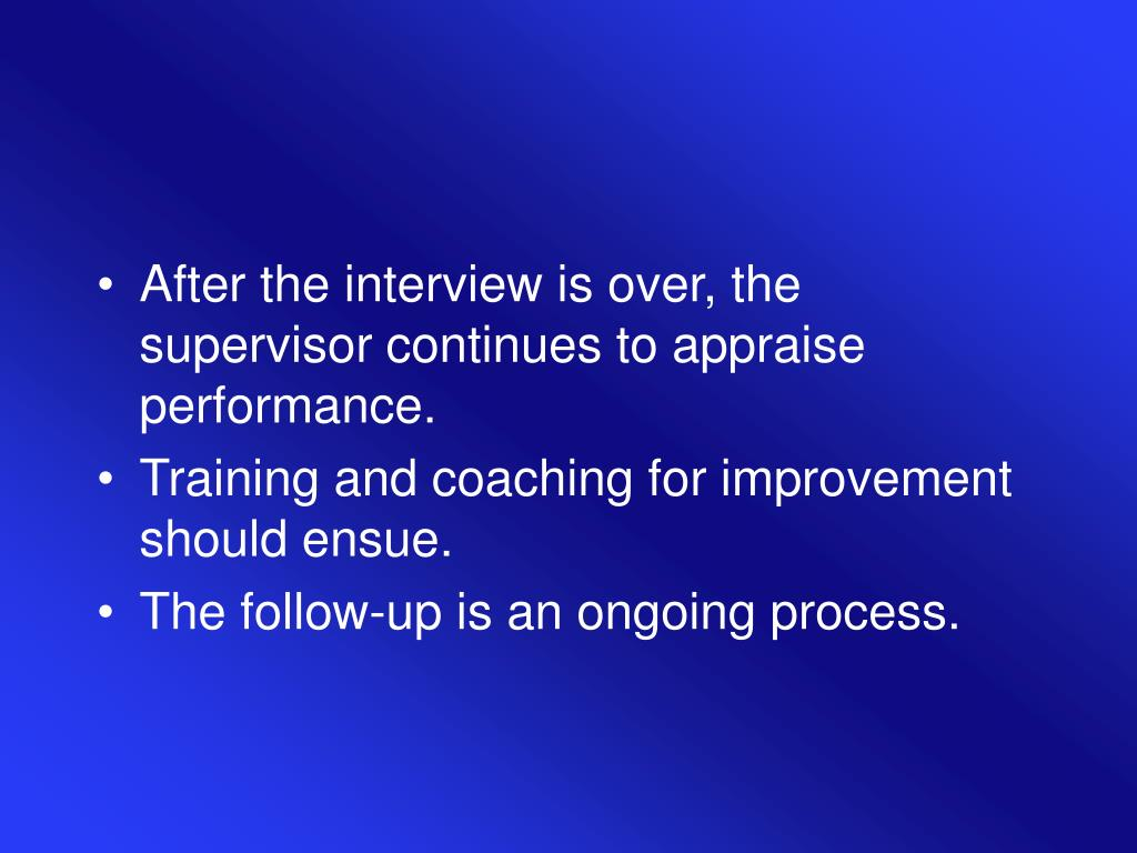 After the interview is over, the supervisor continues to appraise performance.