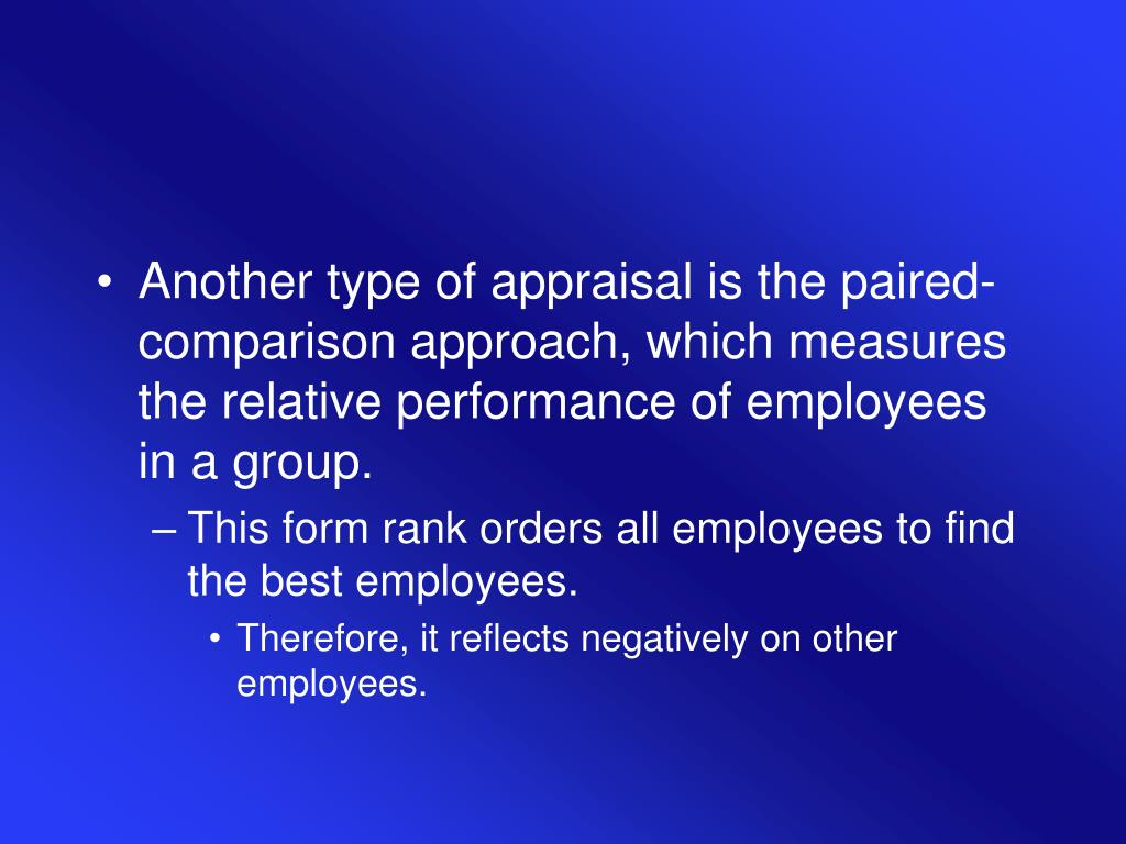 Another type of appraisal is the paired-comparison approach, which measures the relative performance of employees in a group.